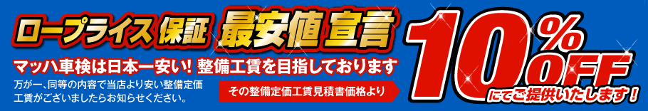 ロープライス保証 最安値宣言 10%OFF:マッハ車検は日本一安い!整備工賃を目指しております