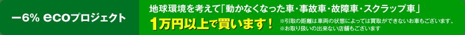-6% ecoプロジェクト 地球環境を考えて「動かなくなった車・事故車・故障車・スクラップ車」1万円以上で買います!